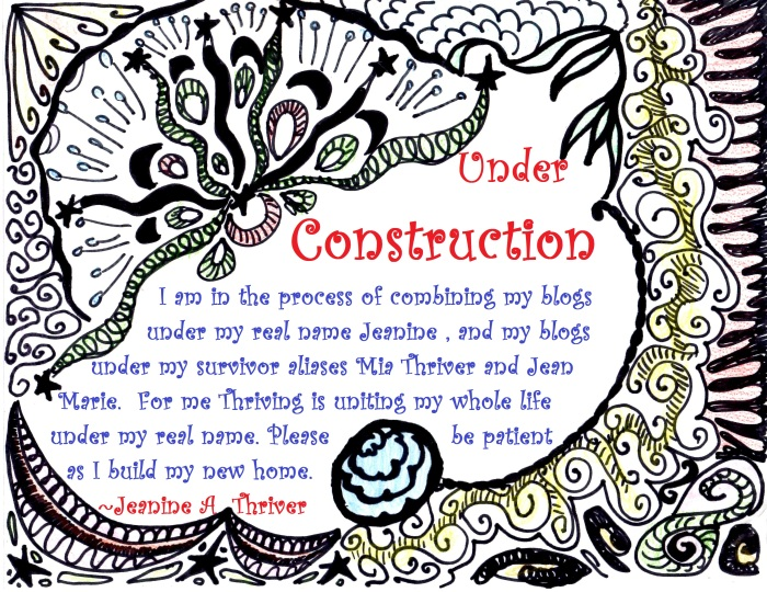 Under construction I am in the process of combining my blogs under my real name Jeanine, and my blogs under my survivor aliases Mia Thriver and Jean Marie. For me Thriving is uniting my whole life under my real name. Please be patient as I build my new home. ~Jeanine A Thriver